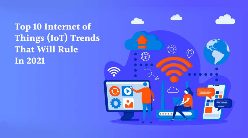 Top 10 Internet of Things (IoT) Trends that Will Rule in 2021